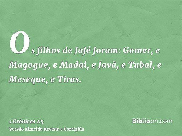Os filhos de Jafé foram: Gomer, e Magogue, e Madai, e Javã, e Tubal, e Meseque, e Tiras.