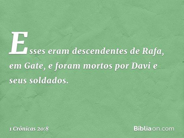 Esses eram descendentes de Rafa, em Gate, e foram mortos por Davi e seus soldados. -- 1 Crônicas 20:8