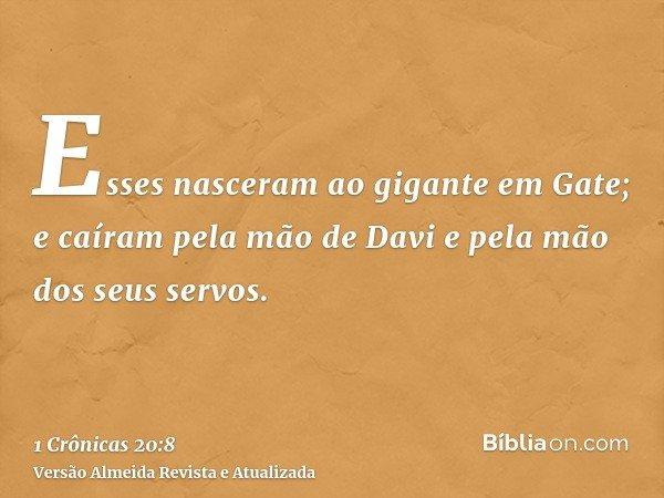 Esses nasceram ao gigante em Gate; e caíram pela mão de Davi e pela mão dos seus servos.