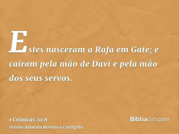 Estes nasceram a Rafa em Gate; e caíram pela mão de Davi e pela mão dos seus servos.