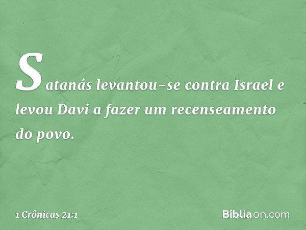 Satanás levantou-se contra Israel e levou Davi a fazer um recenseamento do povo. -- 1 Crônicas 21:1