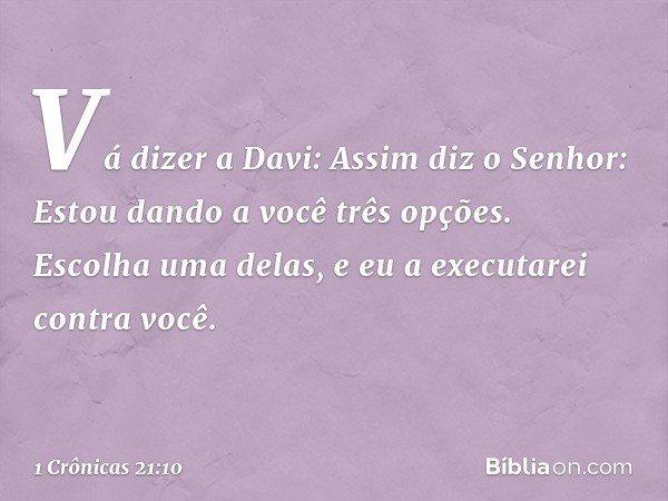 """""""Vá dizer a Davi: Assim diz o Senhor: Estou dando a você três opções. Escolha uma delas, e eu a executarei contra você"""". -- 1 Crônicas 21:10"""
