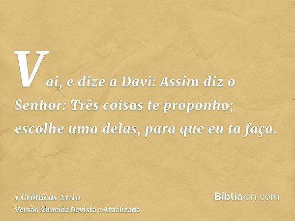 Vai, e dize a Davi: Assim diz o Senhor: Três coisas te proponho; escolhe uma delas, para que eu ta faça.