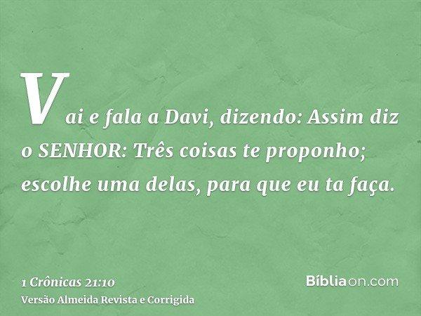Vai e fala a Davi, dizendo: Assim diz o SENHOR: Três coisas te proponho; escolhe uma delas, para que eu ta faça.