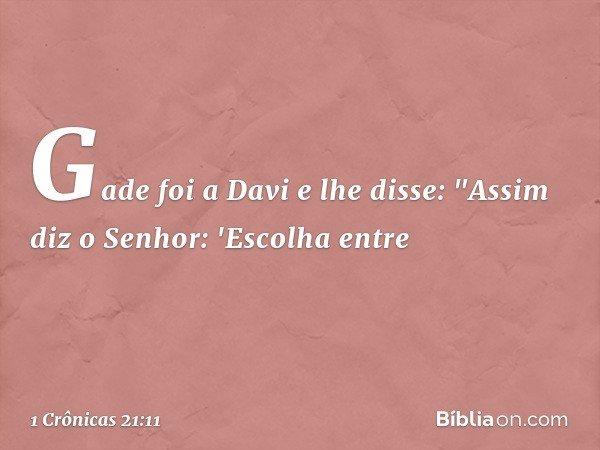 """Gade foi a Davi e lhe disse: """"Assim diz o Senhor: 'Escolha entre -- 1 Crônicas 21:11"""