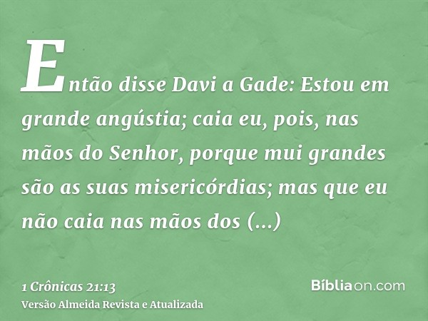 Então disse Davi a Gade: Estou em grande angústia; caia eu, pois, nas mãos do Senhor, porque mui grandes são as suas misericórdias; mas que eu não caia nas mãos
