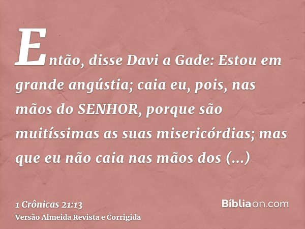 Então, disse Davi a Gade: Estou em grande angústia; caia eu, pois, nas mãos do SENHOR, porque são muitíssimas as suas misericórdias; mas que eu não caia nas mão