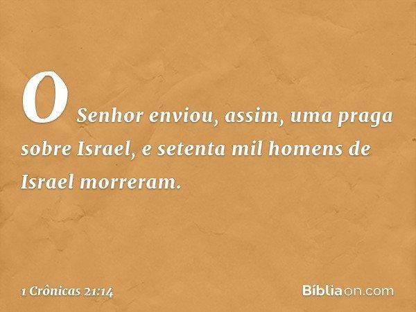 O Senhor enviou, assim, uma praga sobre Israel, e setenta mil homens de Israel morreram. -- 1 Crônicas 21:14