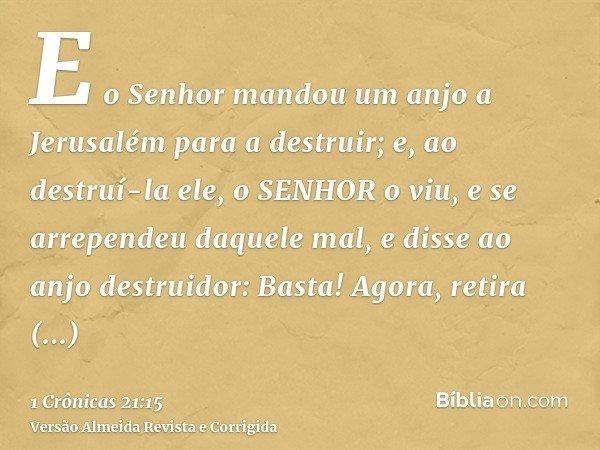 E o Senhor mandou um anjo a Jerusalém para a destruir; e, ao destruí-la ele, o SENHOR o viu, e se arrependeu daquele mal, e disse ao anjo destruidor: Basta! Ago