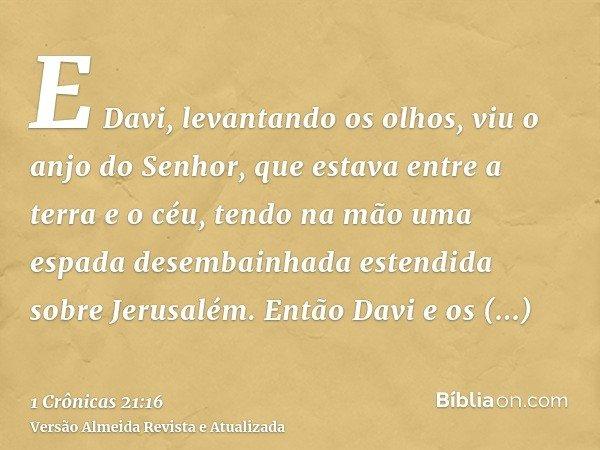 E Davi, levantando os olhos, viu o anjo do Senhor, que estava entre a terra e o céu, tendo na mão uma espada desembainhada estendida sobre Jerusalém. Então Davi