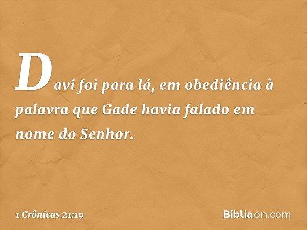 Davi foi para lá, em obediência à palavra que Gade havia falado em nome do Senhor. -- 1 Crônicas 21:19
