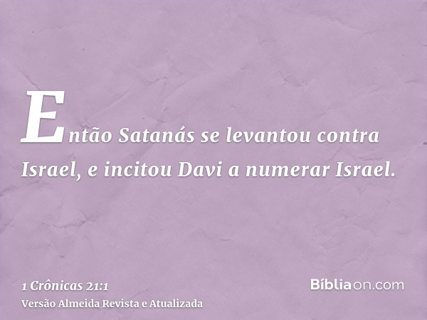 Então Satanás se levantou contra Israel, e incitou Davi a numerar Israel.