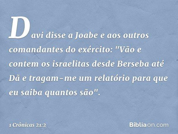 """Davi disse a Joabe e aos outros comandantes do exército: """"Vão e contem os israelitas desde Berseba até Dã e tragam-me um relatório para que eu saiba quantos são"""