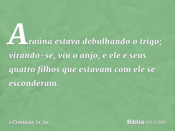 Araúna estava debulhando o trigo; virando-se, viu o anjo, e ele e seus quatro filhos que estavam com ele se esconderam. -- 1 Crônicas 21:20