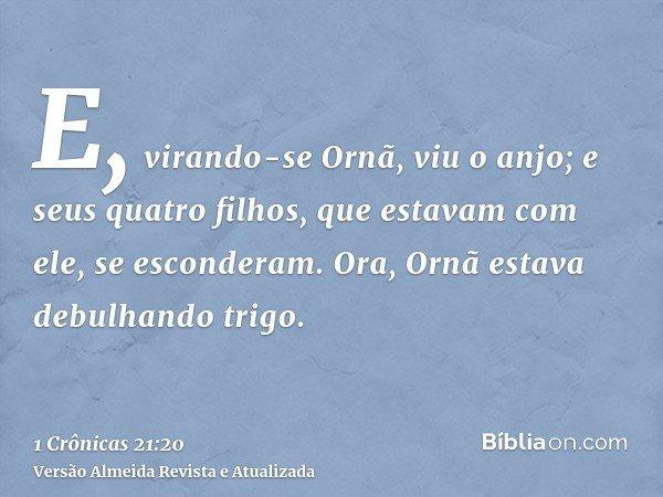 E, virando-se Ornã, viu o anjo; e seus quatro filhos, que estavam com ele, se esconderam. Ora, Ornã estava debulhando trigo.