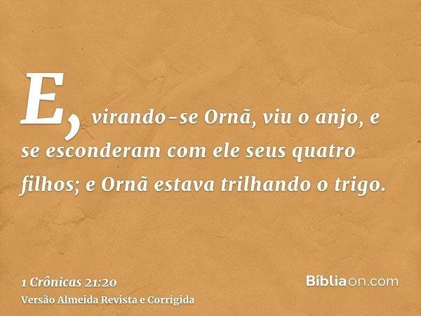 E, virando-se Ornã, viu o anjo, e se esconderam com ele seus quatro filhos; e Ornã estava trilhando o trigo.