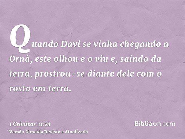 Quando Davi se vinha chegando a Ornã, este olhou e o viu e, saindo da terra, prostrou-se diante dele com o rosto em terra.