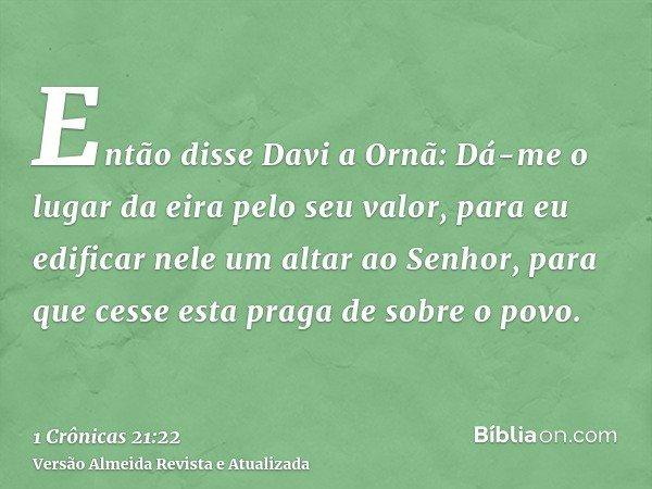 Então disse Davi a Ornã: Dá-me o lugar da eira pelo seu valor, para eu edificar nele um altar ao Senhor, para que cesse esta praga de sobre o povo.