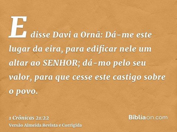 E disse Davi a Ornã: Dá-me este lugar da eira, para edificar nele um altar ao SENHOR; dá-mo pelo seu valor, para que cesse este castigo sobre o povo.