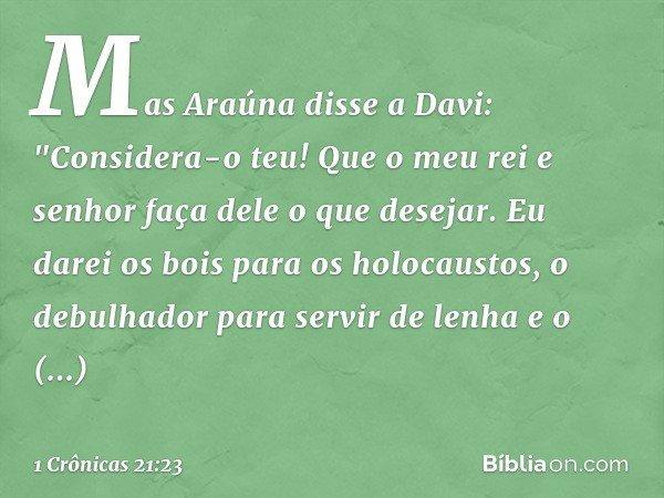 """Mas Araúna disse a Davi: """"Considera-o teu! Que o meu rei e senhor faça dele o que desejar. Eu darei os bois para os holocaustos, o debulhador para servir de lenha"""