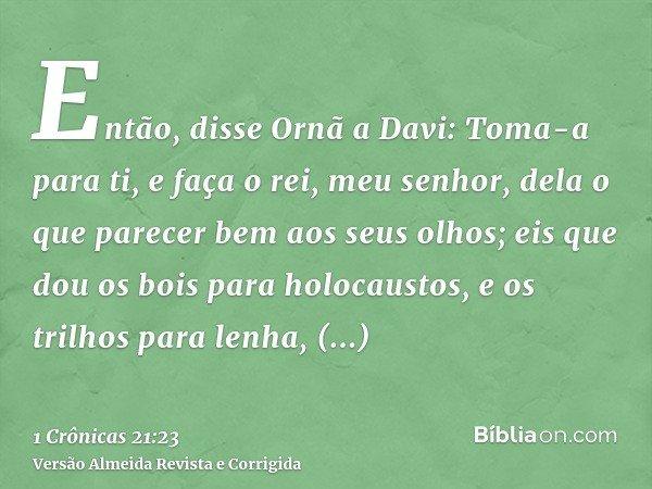 Então, disse Ornã a Davi: Toma-a para ti, e faça o rei, meu senhor, dela o que parecer bem aos seus olhos; eis que dou os bois para holocaustos, e os trilhos pa