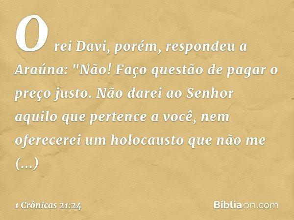 """O rei Davi, porém, respondeu a Araúna: """"Não! Faço questão de pagar o preço justo. Não darei ao Senhor aquilo que pertence a você, nem oferecerei um holocausto q"""