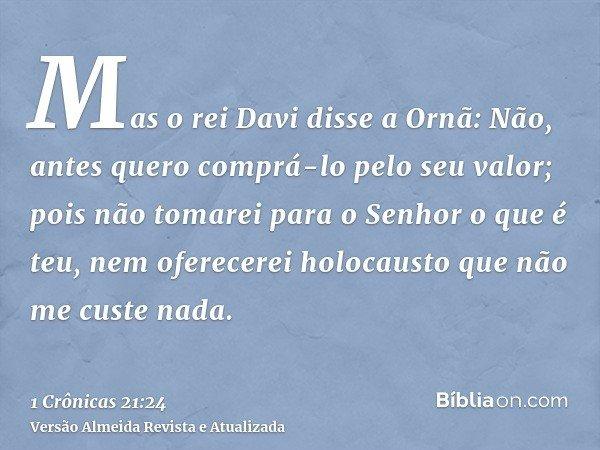 Mas o rei Davi disse a Ornã: Não, antes quero comprá-lo pelo seu valor; pois não tomarei para o Senhor o que é teu, nem oferecerei holocausto que não me custe n