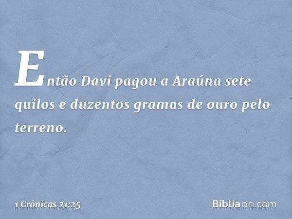 Então Davi pagou a Araúna sete quilos e duzentos gramas de ouro pelo terreno. -- 1 Crônicas 21:25
