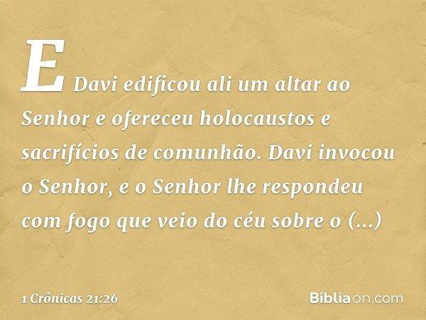 E Davi edificou ali um altar ao Senhor e ofereceu holocaustos e sacrifícios de comunhão. Davi invocou o Senhor, e o Senhor lhe respondeu com fogo que veio do cé
