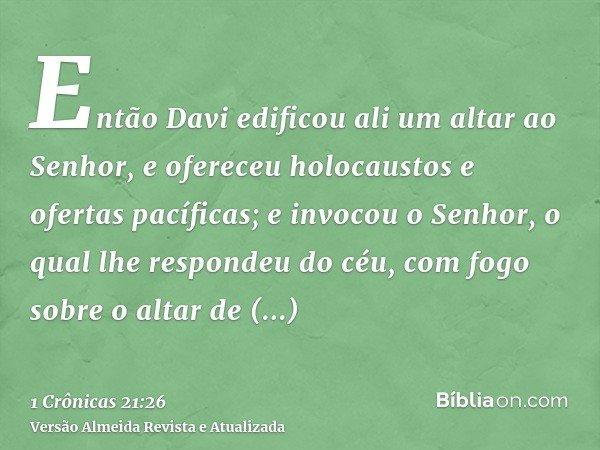 Então Davi edificou ali um altar ao Senhor, e ofereceu holocaustos e ofertas pacíficas; e invocou o Senhor, o qual lhe respondeu do céu, com fogo sobre o altar