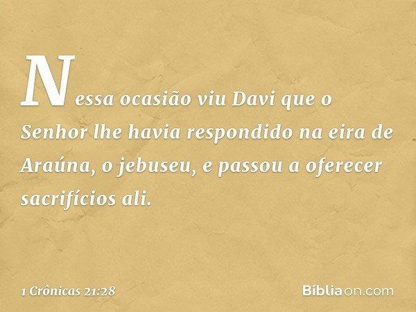 Nessa ocasião viu Davi que o Senhor lhe havia respondido na eira de Araúna, o jebuseu, e passou a oferecer sacrifícios ali. -- 1 Crônicas 21:28