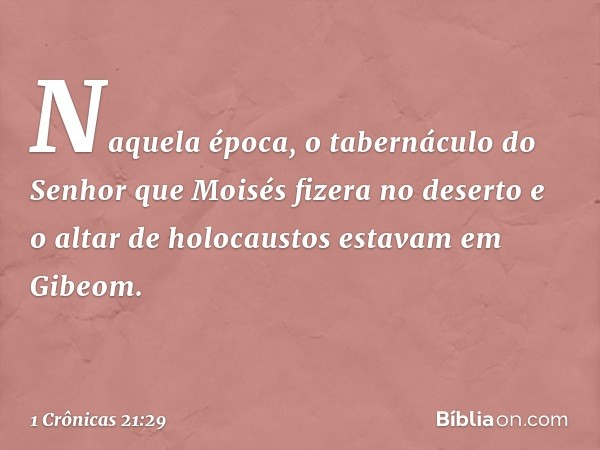 Naquela época, o tabernáculo do Senhor que Moisés fizera no deserto e o altar de holocaustos estavam em Gibeom. -- 1 Crônicas 21:29