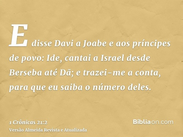 E disse Davi a Joabe e aos príncipes de povo: Ide, cantai a Israel desde Berseba até Dã; e trazei-me a conta, para que eu saiba o número deles.