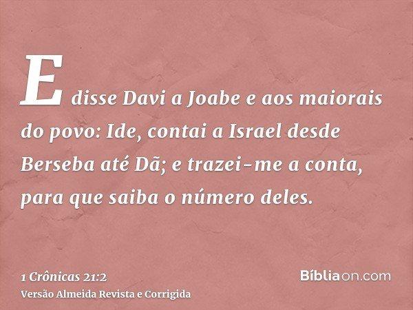 E disse Davi a Joabe e aos maiorais do povo: Ide, contai a Israel desde Berseba até Dã; e trazei-me a conta, para que saiba o número deles.