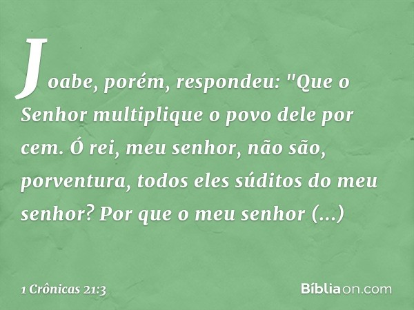 """Joabe, porém, respondeu: """"Que o Senhor multiplique o povo dele por cem. Ó rei, meu senhor, não são, porventura, todos eles súditos do meu senhor? Por que o meu"""