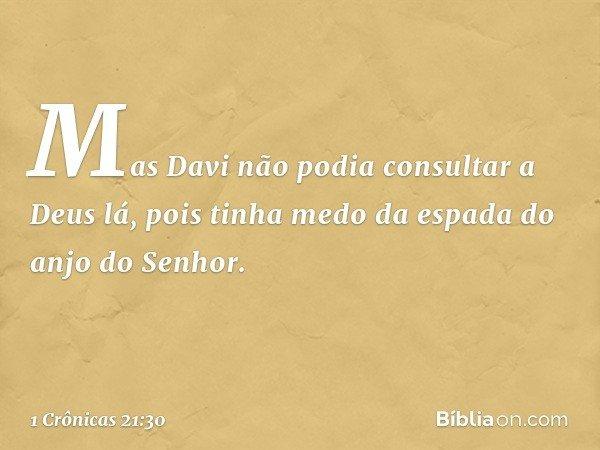 Mas Davi não podia consultar a Deus lá, pois tinha medo da espada do anjo do Senhor. -- 1 Crônicas 21:30