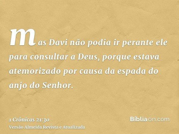 mas Davi não podia ir perante ele para consultar a Deus, porque estava atemorizado por causa da espada do anjo do Senhor.