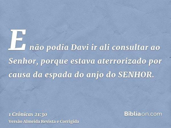 E não podia Davi ir ali consultar ao Senhor, porque estava aterrorizado por causa da espada do anjo do SENHOR.