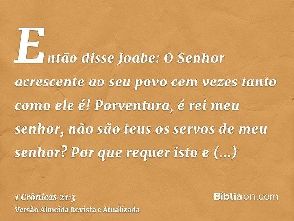 Então disse Joabe: O Senhor acrescente ao seu povo cem vezes tanto como ele é! Porventura, é rei meu senhor, não são teus os servos de meu senhor? Por que reque