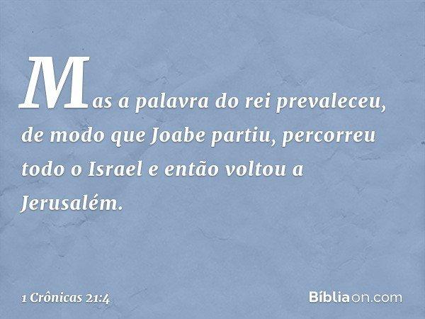 Mas a palavra do rei prevaleceu, de modo que Joabe partiu, percorreu todo o Israel e então voltou a Jerusalém. -- 1 Crônicas 21:4