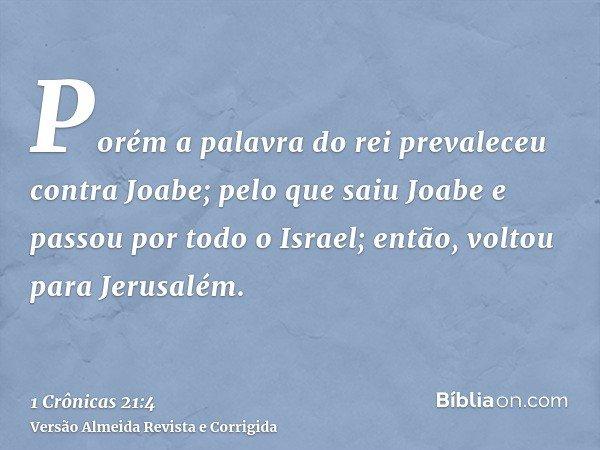Porém a palavra do rei prevaleceu contra Joabe; pelo que saiu Joabe e passou por todo o Israel; então, voltou para Jerusalém.