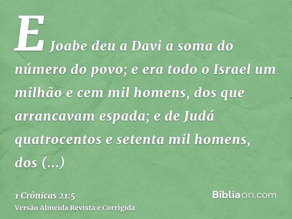 E Joabe deu a Davi a soma do número do povo; e era todo o Israel um milhão e cem mil homens, dos que arrancavam espada; e de Judá quatrocentos e setenta mil hom