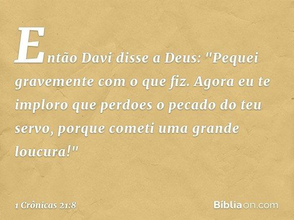 """Então Davi disse a Deus: """"Pequei gravemente com o que fiz. Agora eu te imploro que perdoes o pecado do teu servo, porque cometi uma grande loucura!"""" -- 1 Crônic"""