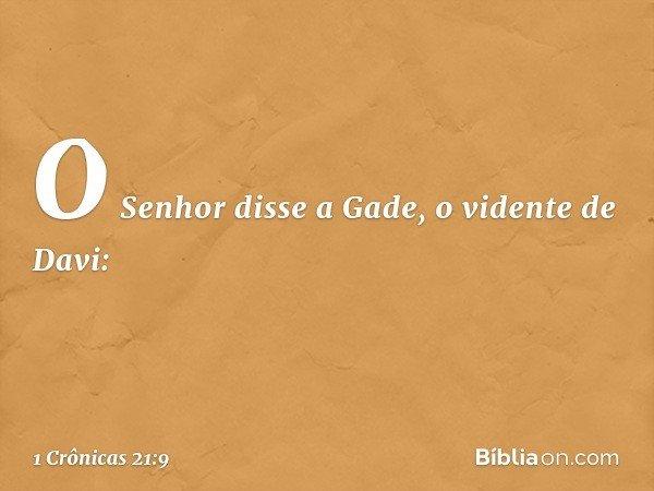 O Senhor disse a Gade, o vidente de Davi: -- 1 Crônicas 21:9