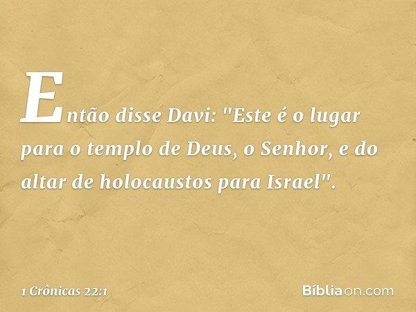 """Então disse Davi: """"Este é o lugar para o templo de Deus, o Senhor, e do altar de holocaustos para Israel"""". -- 1 Crônicas 22:1"""