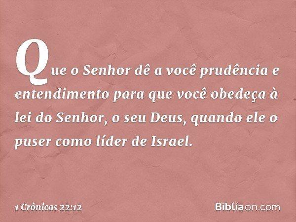 Que o Senhor dê a você prudência e entendimento para que você obedeça à lei do Senhor, o seu Deus, quando ele o puser como líder de Israel. -- 1 Crônicas 22:12
