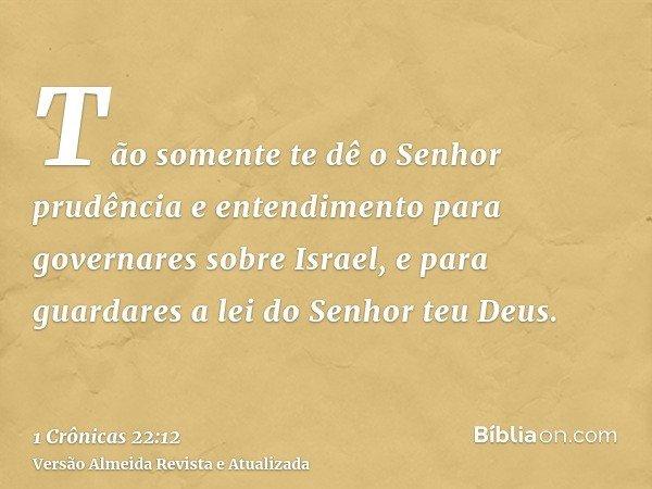 Tão somente te dê o Senhor prudência e entendimento para governares sobre Israel, e para guardares a lei do Senhor teu Deus.