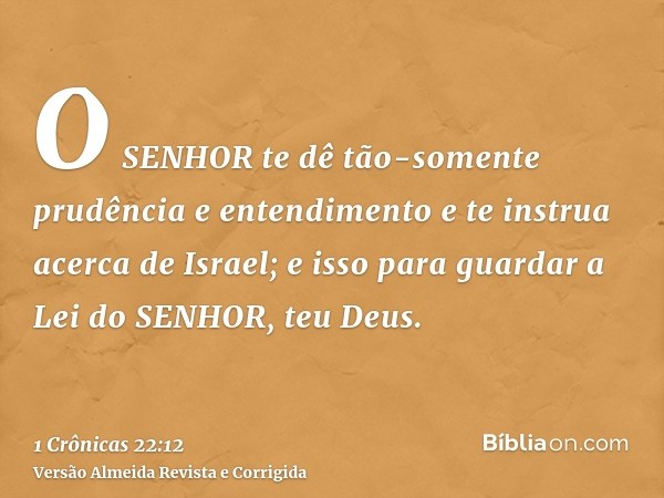 O SENHOR te dê tão-somente prudência e entendimento e te instrua acerca de Israel; e isso para guardar a Lei do SENHOR, teu Deus.