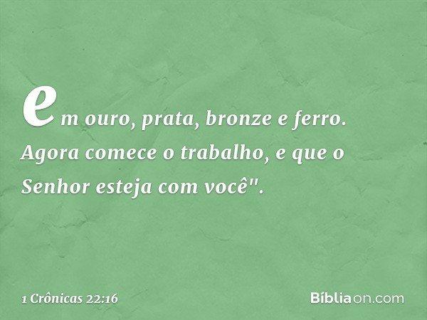 """em ouro, prata, bronze e ferro. Agora comece o trabalho, e que o Senhor esteja com você"""". -- 1 Crônicas 22:16"""