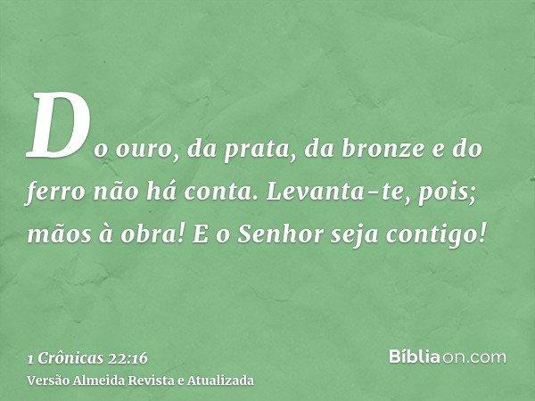 Do ouro, da prata, da bronze e do ferro não há conta. Levanta-te, pois; mãos à obra! E o Senhor seja contigo!